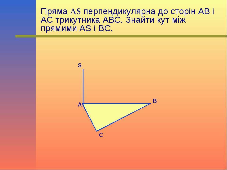 Пряма AS перпендикулярна до сторін АВ і АС трикутника АВС. Знайти кут між пря...