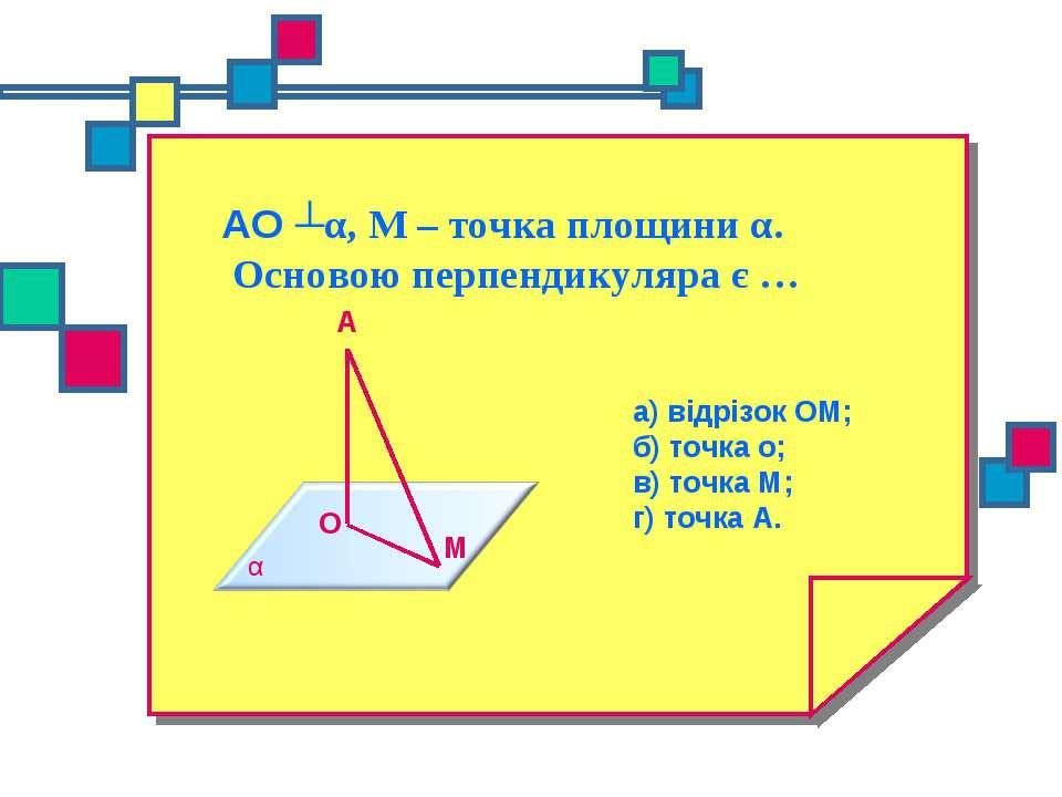 АО ┴α, М – точка площини α. Основою перпендикуляра є … а) відрізок ОМ; б) точ...