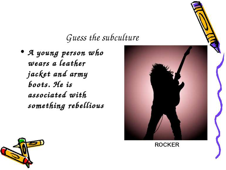 Guess the subculture A young person who wears a leather jacket and army boots...