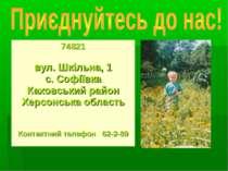 74821 вул. Шкільна, 1 с. Софіївка Каховський район Херсонська область Контакт...