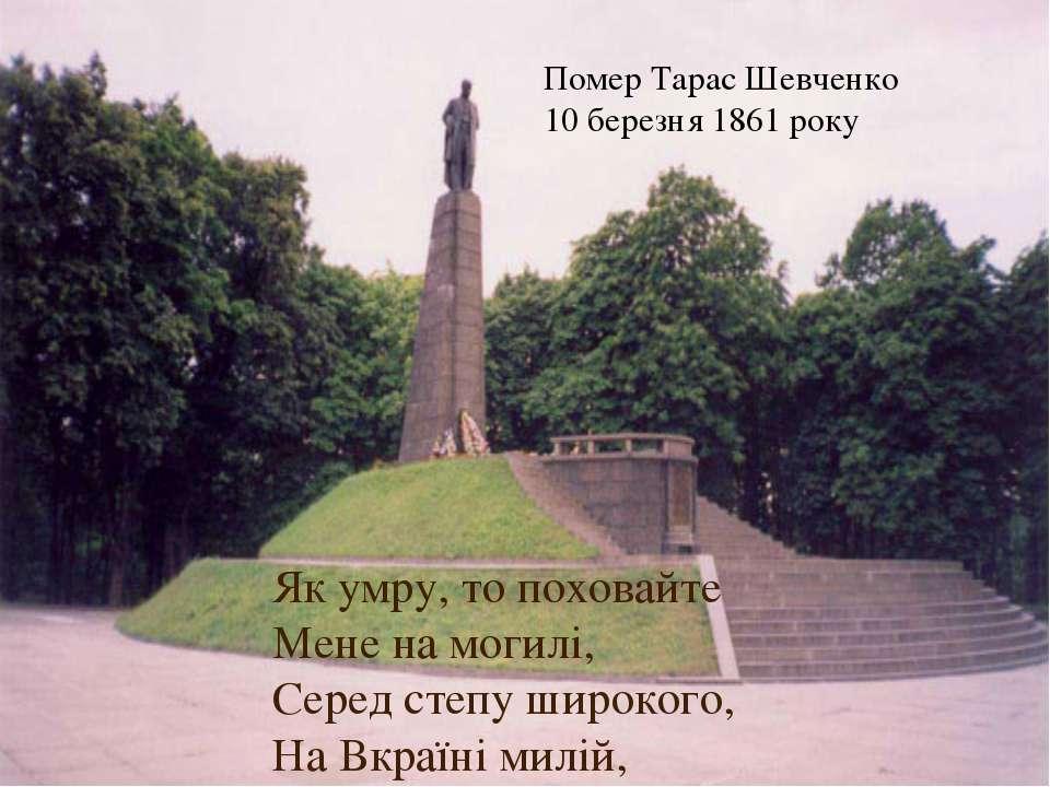 Як умру, то поховайте Мене на могилі, Серед степу широкого, На Вкраїні милій,...