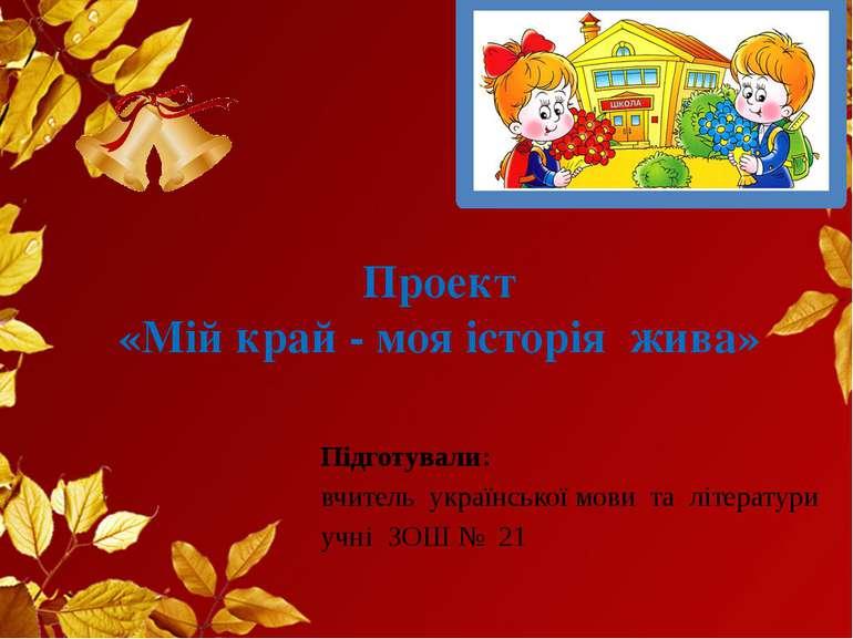 Проект «Мій край - моя історія жива» Підготували: вчитель української мови та...