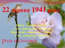 22 червня 1941 року Буяла зеленню земля – І ось здригнулася від болю, Враз ти...