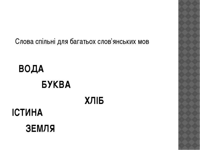 Слова спільні для багатьох слов'янських мов ВОДА БУКВА ХЛІБ ІСТИНА ЗЕМЛЯ