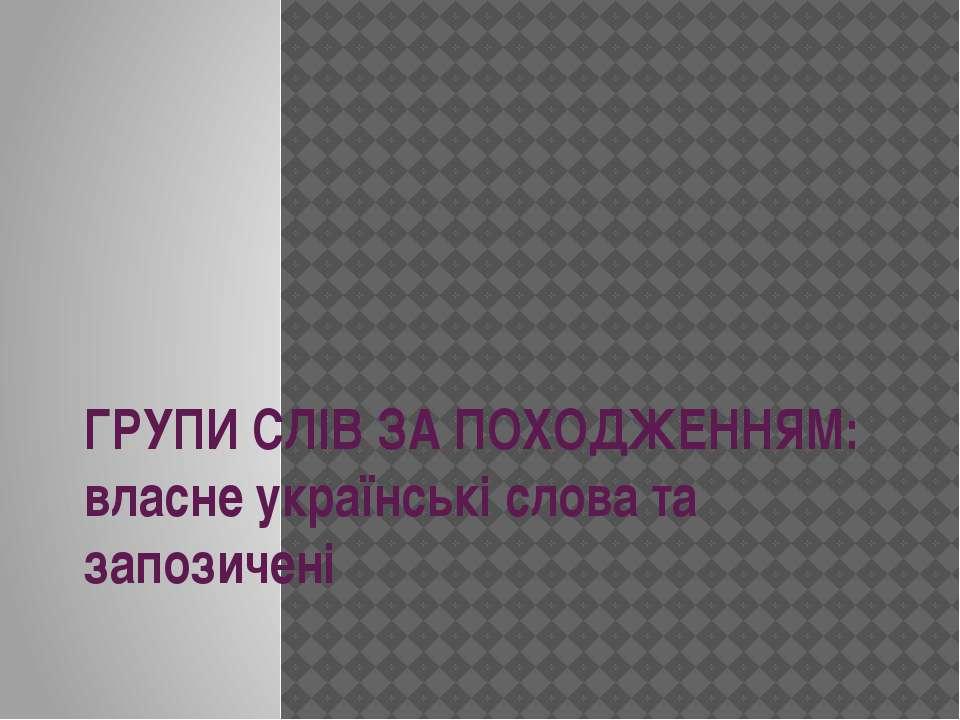 ГРУПИ СЛІВ ЗА ПОХОДЖЕННЯМ: власне українські слова та запозичені
