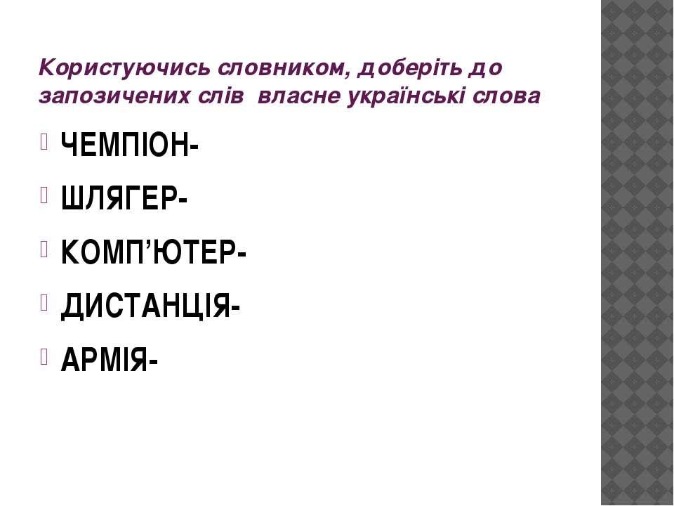 Користуючись словником, доберіть до запозичених слів власне українські слова ...