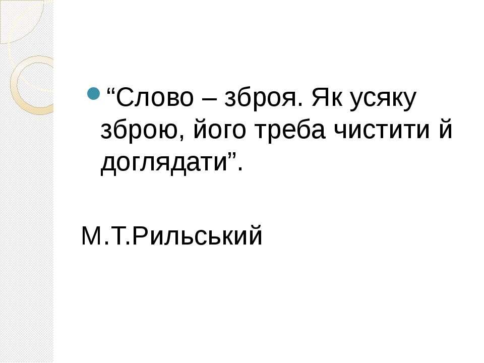 """""""Слово – зброя. Як усяку зброю, його треба чистити й доглядати"""". М.Т.Рильський"""