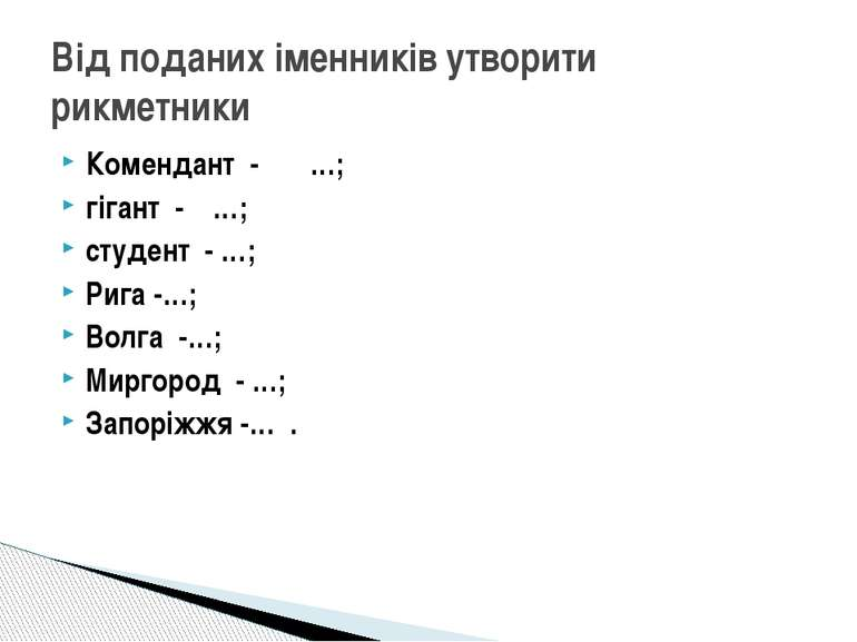 Комендант - …; гігант - …; студент - …; Рига -…; Волга -…; Миргород - …; Запо...