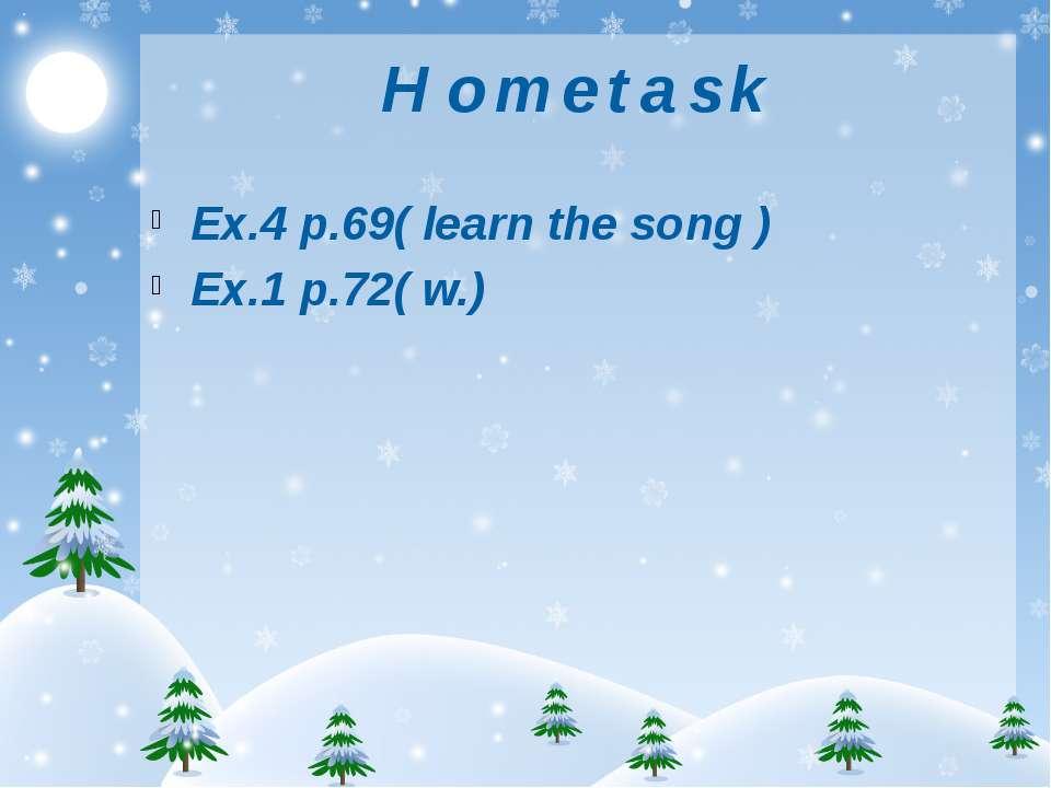H o m e t a s k Ex.4 p.69( learn the song ) Ex.1 p.72( w.)