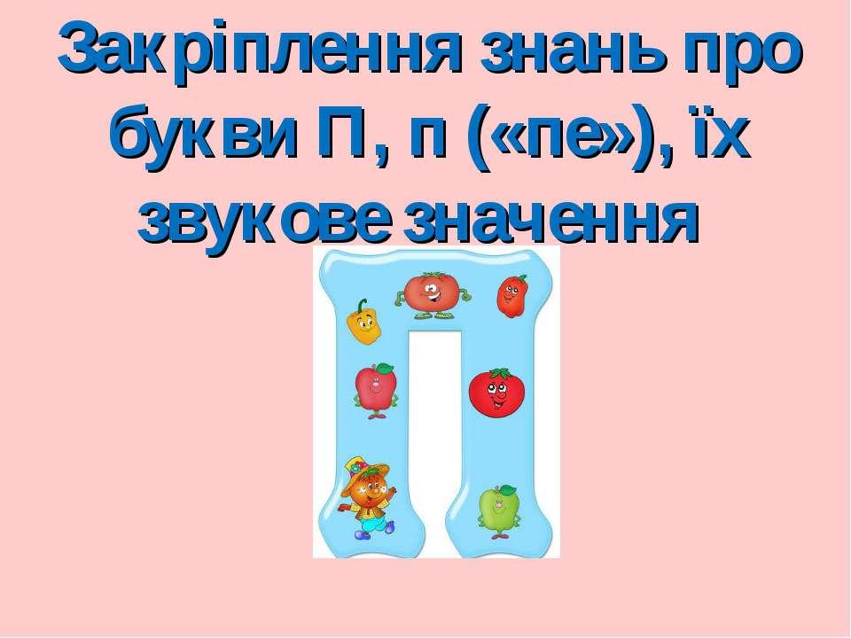 Закріплення знань про букви П, п («пе»), їх звукове значення