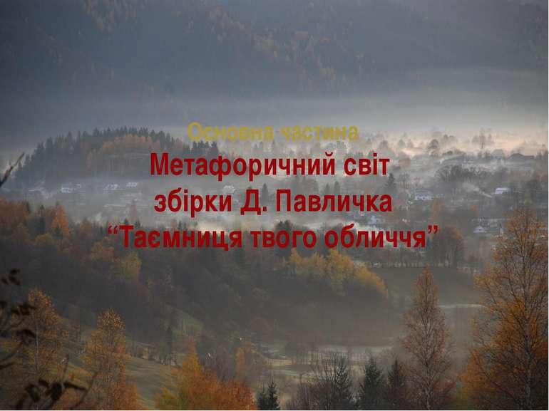"""Основна частина Метафоричний світ збірки Д. Павличка """"Таємниця твого обличчя"""""""