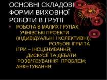 ОСНОВНІ СКЛАДОВІ ФОРМИ ВИХОВНОЇ РОБОТИ В ГРУПІ РОБОТА В МАЛИХ ГРУПАХ; УЧНІВСЬ...