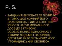P. S. ЗАВДАННЯ ВИХОВАТЕЛЯ ПОЛЯГАЄ В ТОМУ, ЩОБ КОЖНИЙ ЙОГО ВИХОВАНЕЦЬ В ДИТИНС...