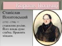 Станіслав Понятовський (1732 - 1798) – ставленик росіян. Його влада дуже слаб...