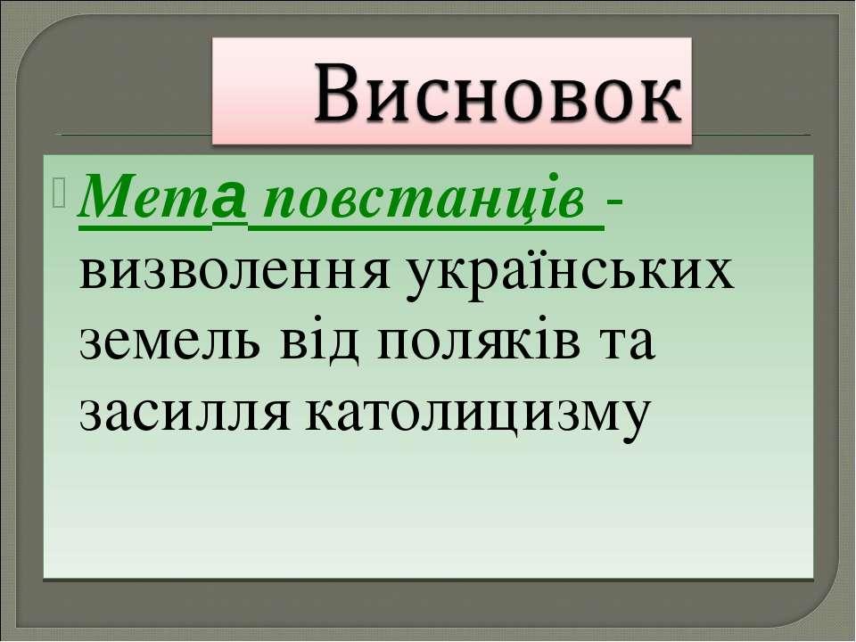 Мета повстанців - визволення українських земель від поляків та засилля католи...