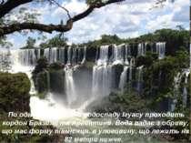 По одному з каскадів водоспаду Ігуасу проходить кордон Бразилії та Аргентини....