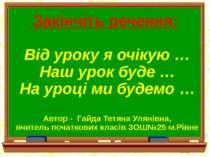 Закінчіть речення: Від уроку я очікую … Наш урок буде … На уроці ми будемо … ...