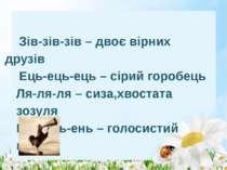 Зів-зів-зів – двоє вірних друзів Ець-ець-ець – сірий горобець Ля-ля-ля – сиза...
