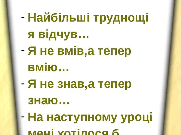 Найбільші труднощі я відчув… Я не вмів,а тепер вмію… Я не знав,а тепер знаю… ...