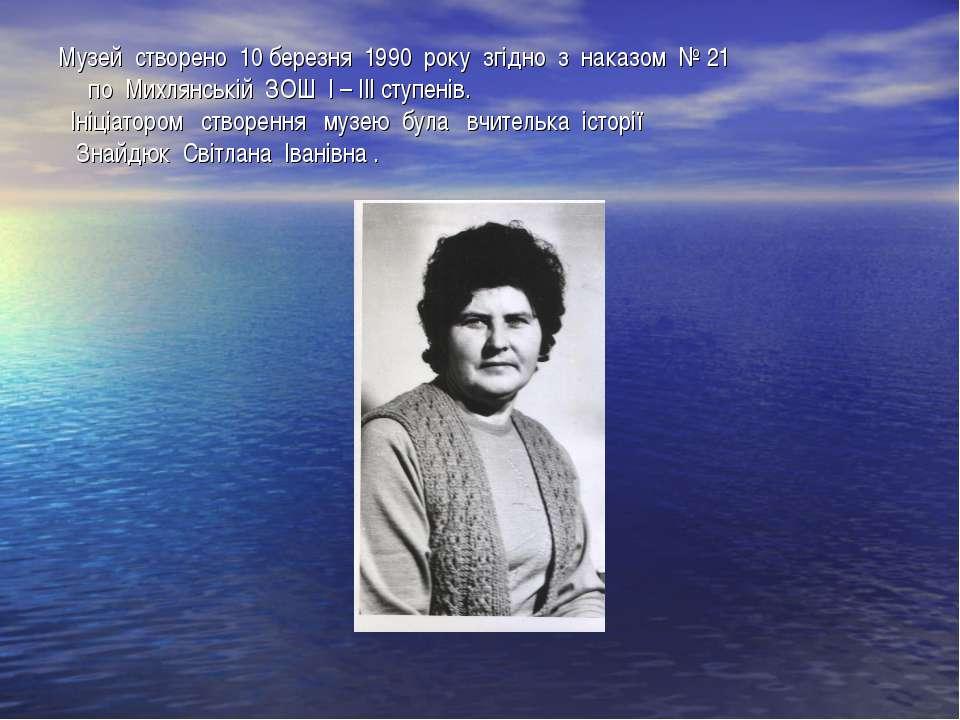 Музей створено 10 березня 1990 року згідно з наказом № 21 по Михлянській ЗОШ ...