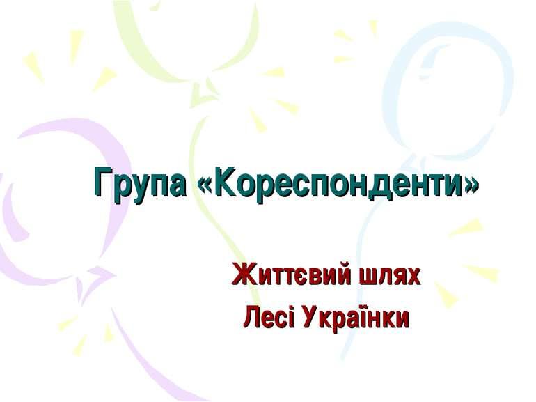 Група «Кореспонденти» Життєвий шлях Лесі Українки