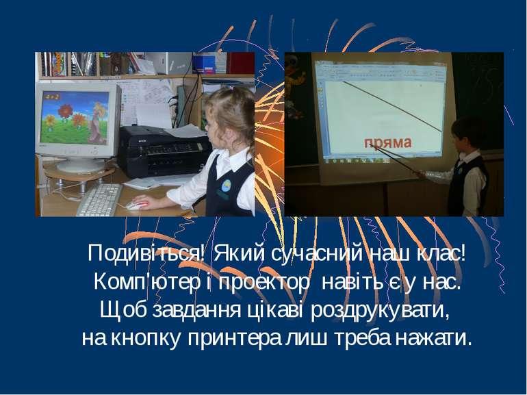 Подивіться! Який сучасний наш клас! Комп'ютер і проектор навіть є у нас. Щоб ...