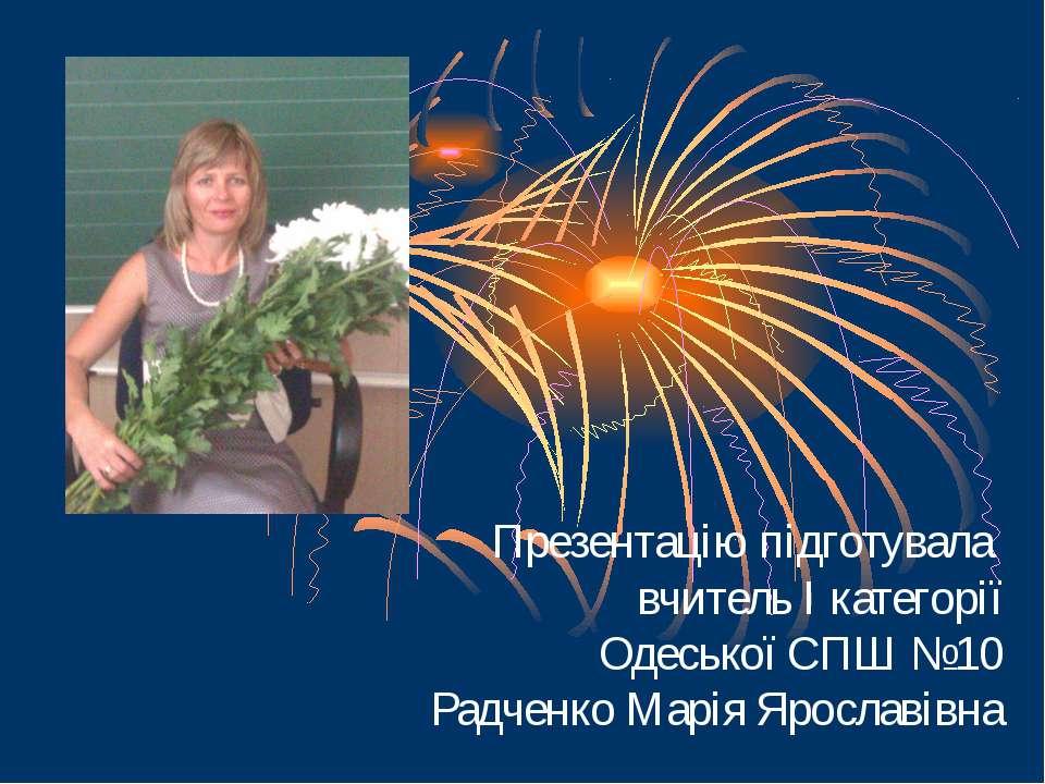 Презентацію підготувала вчитель І категорії Одеської СПШ №10 Радченко Марія Я...