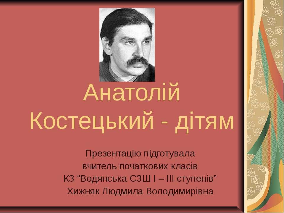 Анатолій Костецький - дітям Презентацію підготувала вчитель початкових класів...
