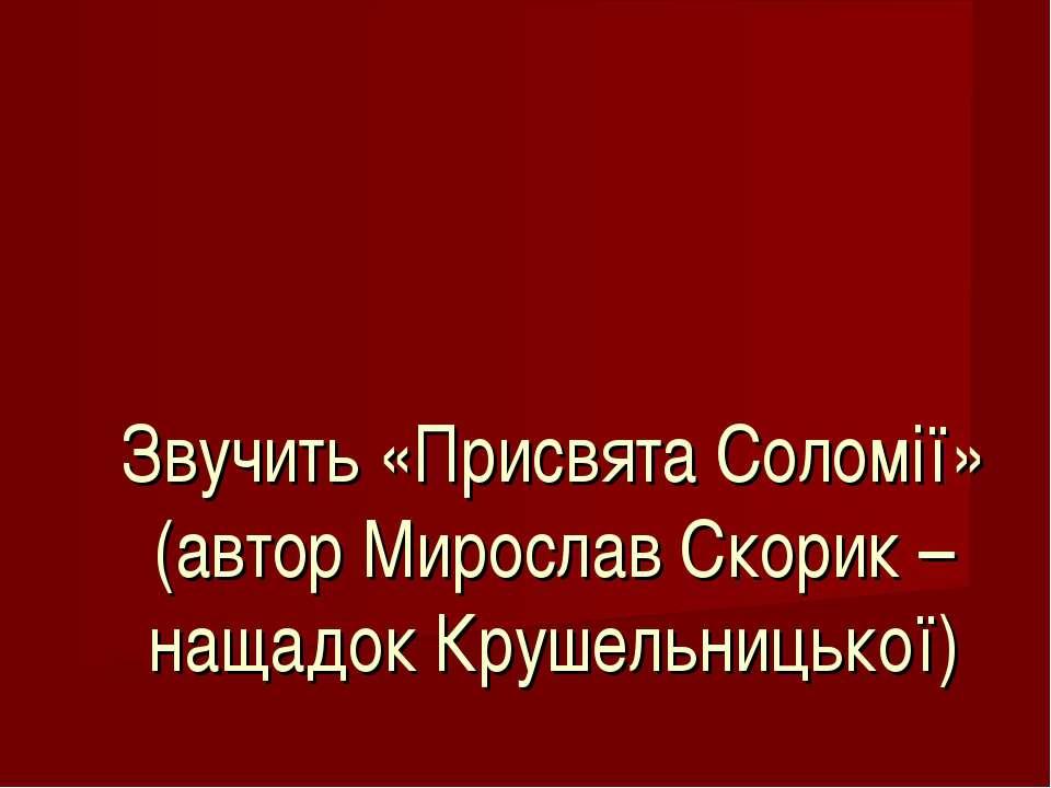 Звучить «Присвята Соломії» (автор Мирослав Скорик – нащадок Крушельницької)