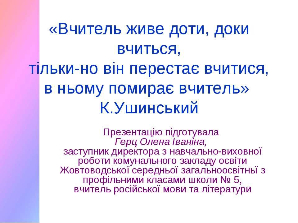 «Вчитель живе доти, доки вчиться, тільки-но він перестає вчитися, в ньому пом...