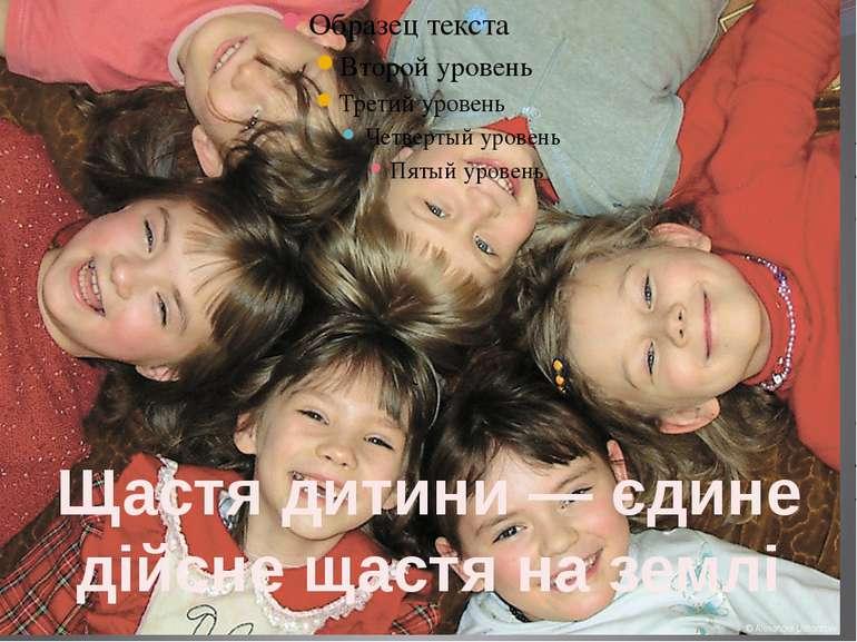Щастя дитини — єдине дійсне щастя на землі