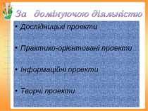 Дослідницькі проекти Практико-орієнтовані проекти Інформаційні проекти Творчі...