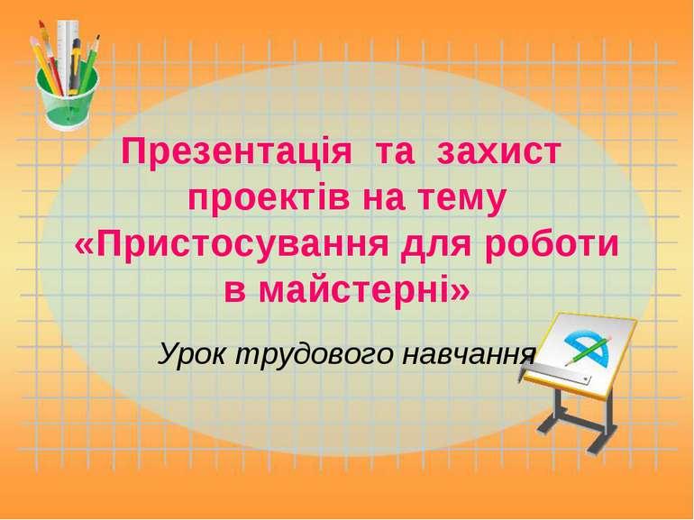 Презентацiя та захист проектів на тему «Пристосування для роботи в майстерні»...
