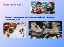 Після цього Кай … Взимку, катаючись на великому майдані з іншими хлопцями, Кай …