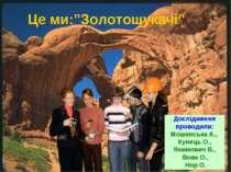 """Це ми:""""Золотошукачі"""" Дослідження проводили: Мошенська А., Кунець О., Якимович..."""