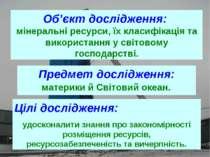 Об'єкт дослідження: мінеральні ресурси, їх класифікація та використання у сві...