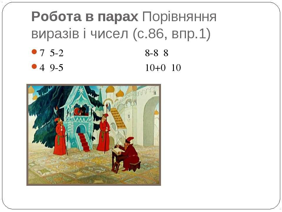 Робота в парах Порівняння виразів і чисел (с.86, впр.1) 7 5-2 8-8 8 4 9-5 10+...