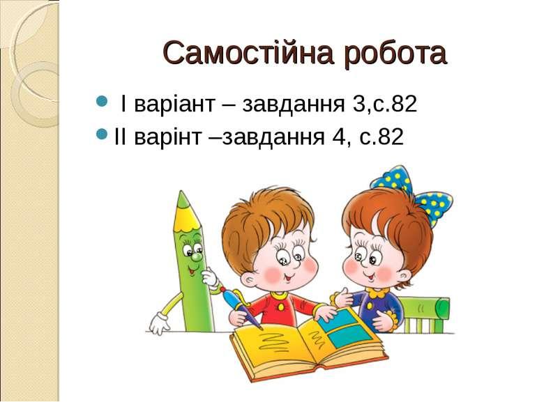 Самостійна робота І варіант – завдання 3,с.82 ІІ варінт –завдання 4, с.82