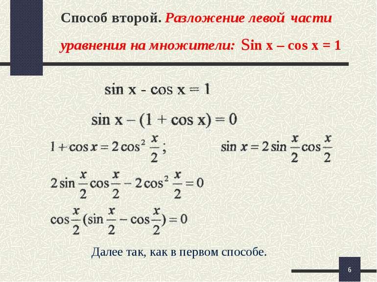 * Способ второй. Разложение левой части уравнения на множители: sin x – cos x...