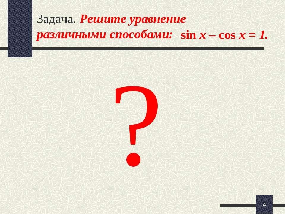* Задача. Решите уравнение различными способами: sin x – cos x = 1. ?