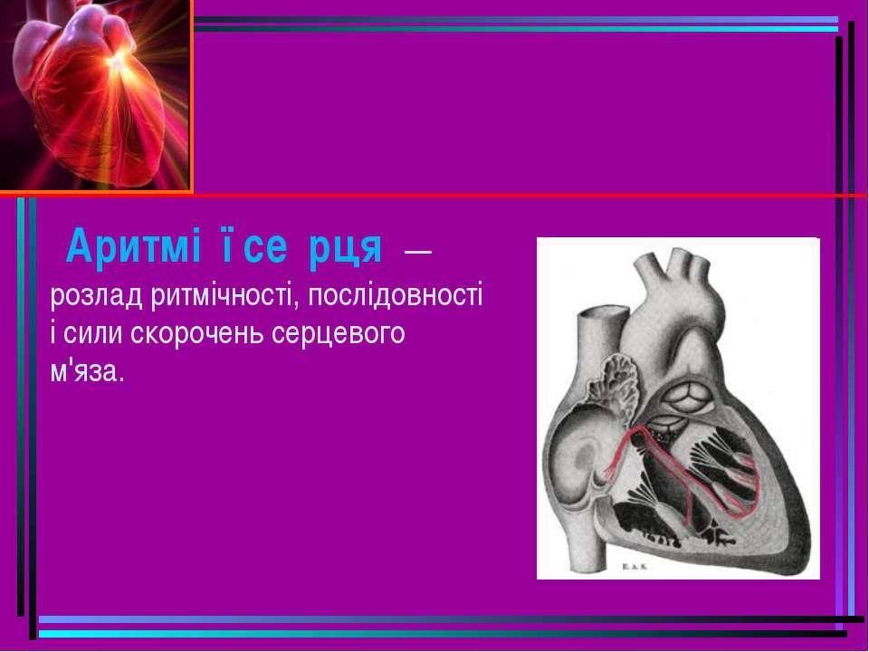 Аритмі ї се рця —розлад ритмічності, послідовності і сили скорочень серцевого...