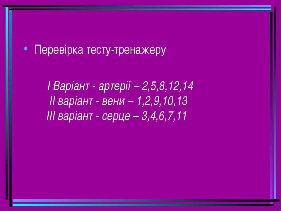 Перевірка тесту-тренажеру І Варіант - артерії – 2,5,8,12,14 II варіант - вени...