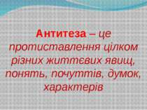 Антитеза – це протиставлення цілком різних життєвих явищ, понять, почуттів, д...