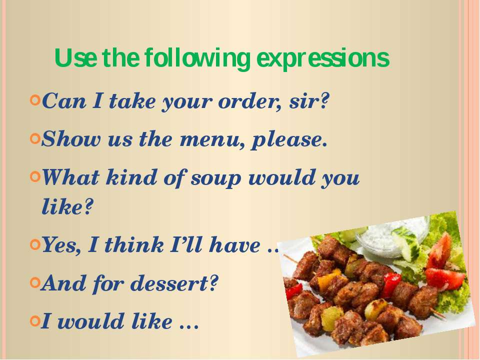 Use the following expressions Can I take your order, sir? Show us the menu, p...