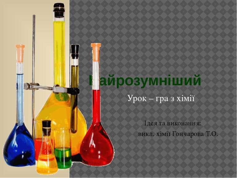 Найрозумніший Урок – гра з хімії Ідея та виконання: викл. хімії Гончарова Т.О.
