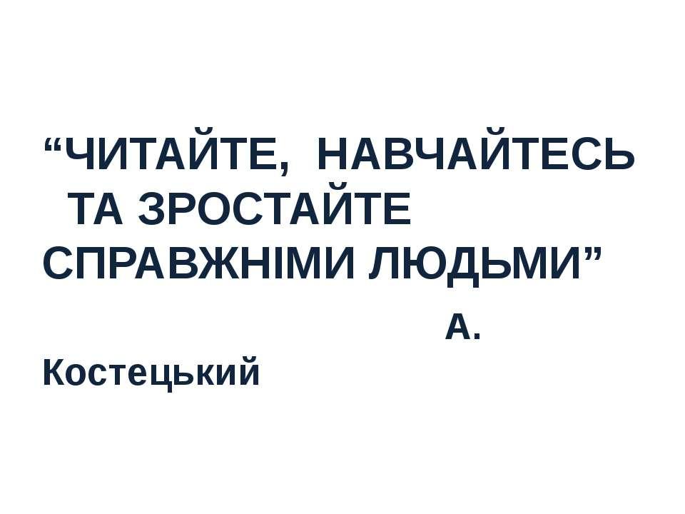 """""""ЧИТАЙТЕ, НАВЧАЙТЕСЬ ТА ЗРОСТАЙТЕ СПРАВЖНІМИ ЛЮДЬМИ"""" А. Костецький"""