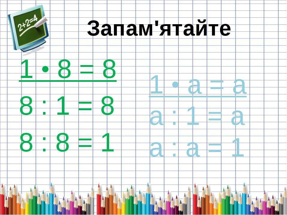 1 • 8 = 8 8 : 1 = 8 8 : 8 = 1 1 • а = а а : 1 = а а : а = 1 Запам'ятайте