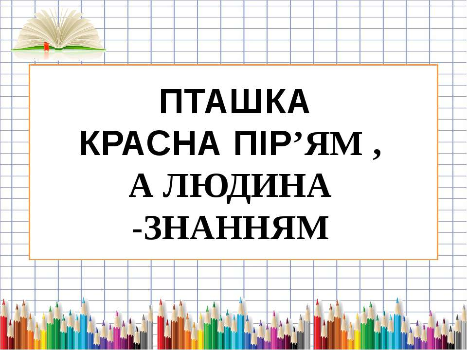 ПТАШКА КРАСНА ПІР'ЯМ , А ЛЮДИНА -ЗНАННЯМ