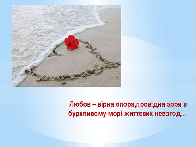 Любов – вірна опора,провідна зоря в бурхливому морі життєвих невзгод…