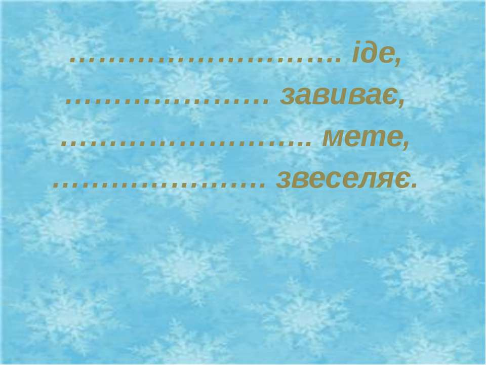 ………………………. іде, ………………… завиває, …………………….. мете, …………………. звеселяє.
